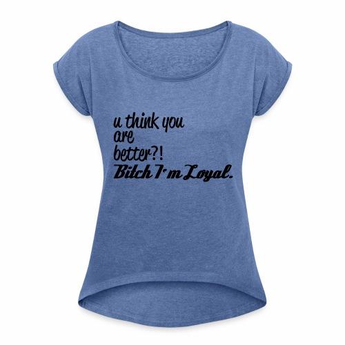 Bitch I m Loyal - Frauen T-Shirt mit gerollten Ärmeln