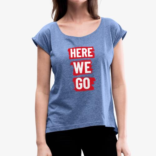 HERE WE GO - Women's T-Shirt with rolled up sleeves