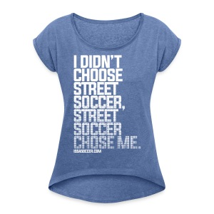 Street Soccer Chose Me - Women's T-shirt with rolled up sleeves