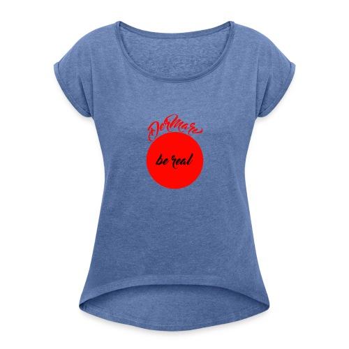 Be real - Frauen T-Shirt mit gerollten Ärmeln