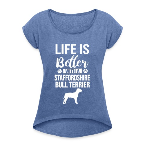 LIFE IS BETTER -STAFFORDSHIR BULLTERRIER - Frauen T-Shirt mit gerollten Ärmeln