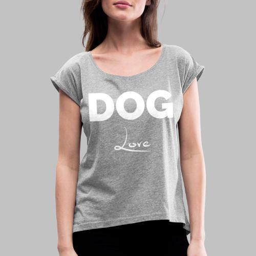 DOG LOVE - Geschenkidee für Hundebesitzer - Frauen T-Shirt mit gerollten Ärmeln
