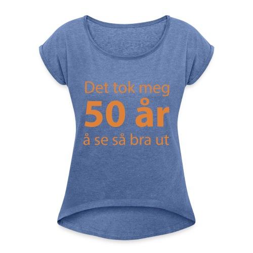 Det tok meg 50 år å se så bra ut Morsom t-skjorte - T-skjorte med rulleermer for kvinner