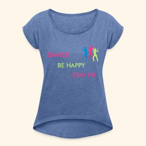 Dance - Be Happy - Stay Fit - Frauen T-Shirt mit gerollten Ärmeln
