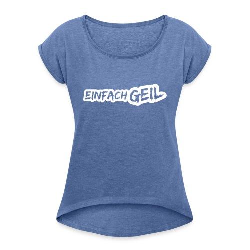 EinfachGeil - Frauen T-Shirt mit gerollten Ärmeln