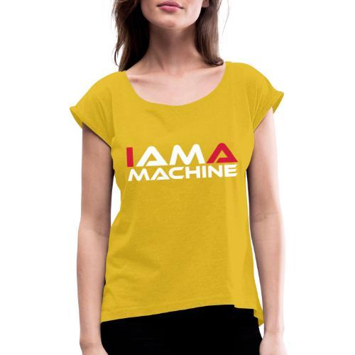 I am a Machine - Frauen T-Shirt mit gerollten Ärmeln