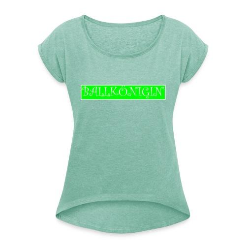 Ballkönigin - Frauen T-Shirt mit gerollten Ärmeln