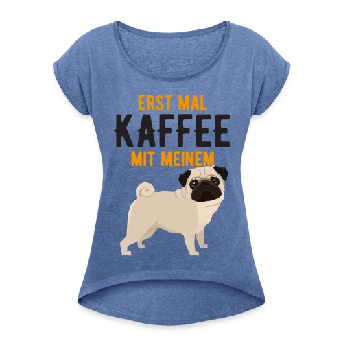 ERST MAL KAFFEE MIT MEINEM MOPS - Frauen T-Shirt mit gerollten Ärmeln