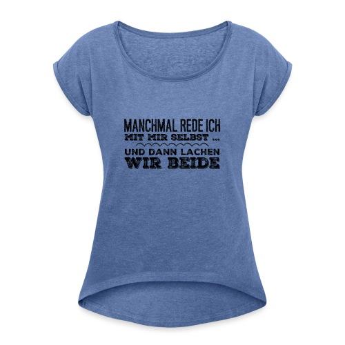 manchmal rede ich mit mir selbst... - Frauen T-Shirt mit gerollten Ärmeln