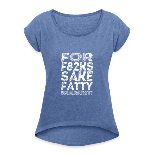 For F82ks Sake Fatty - Women's T-Shirt with rolled up sleeves