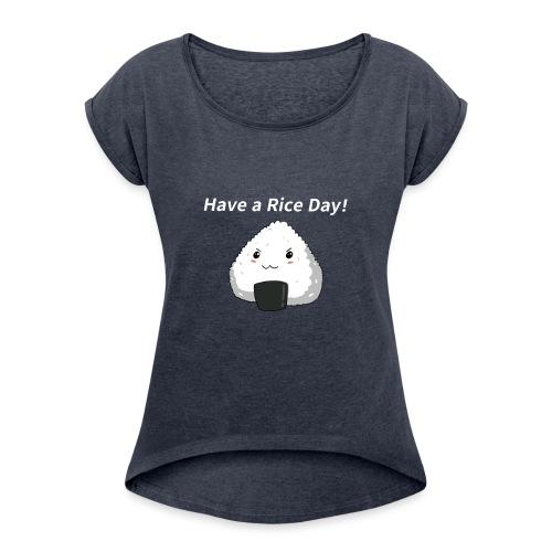 Have a Rice Day - Frauen T-Shirt mit gerollten Ärmeln