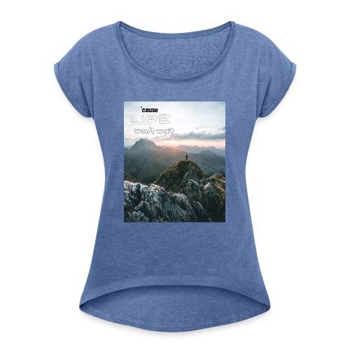 Life won t wait - Frauen T-Shirt mit gerollten Ärmeln