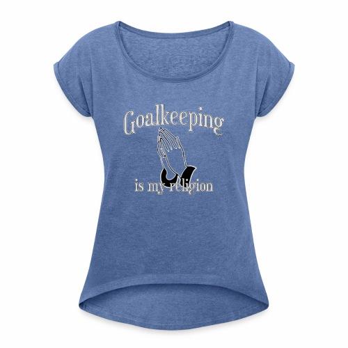 Goalkeeping is my religion - Frauen T-Shirt mit gerollten Ärmeln