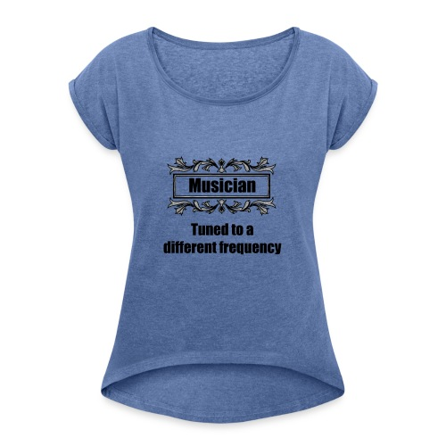 Musician tuned to a different frequency - Women's T-Shirt with rolled up sleeves