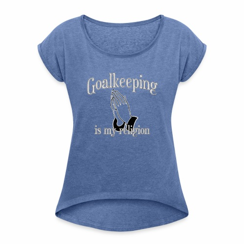 Goalkeeping is my religion - Women's T-Shirt with rolled up sleeves