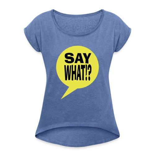 say what - Vrouwen T-shirt met opgerolde mouwen