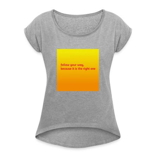 follow your way, because it is the right - Frauen T-Shirt mit gerollten Ärmeln