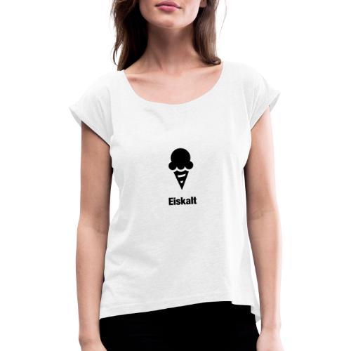 Eiskalt - Frauen T-Shirt mit gerollten Ärmeln