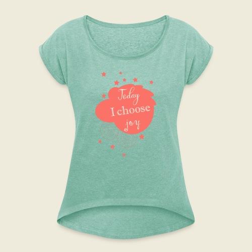 Today I choose joy - heute lebe ich Freude - Frauen T-Shirt mit gerollten Ärmeln