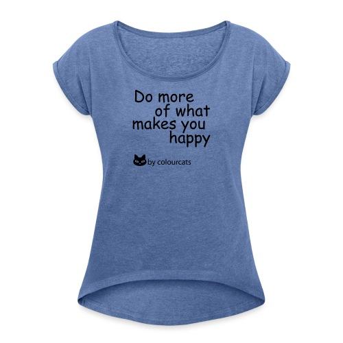 Do more of what makes you happy - Frauen T-Shirt mit gerollten Ärmeln
