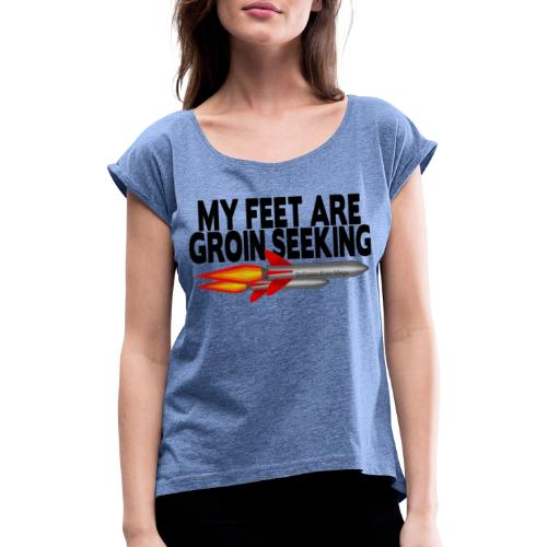 My Feet Are Groin Seeking Missiles - Women's T-Shirt with rolled up sleeves