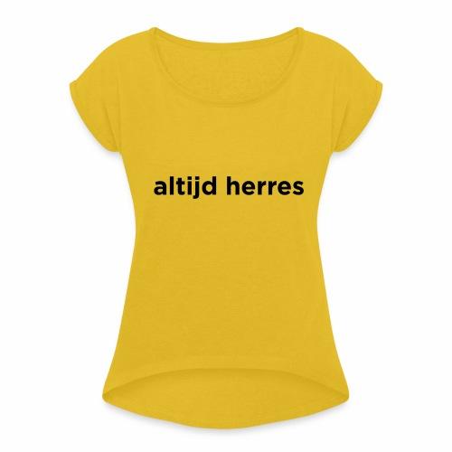 altijd herres - Vrouwen T-shirt met opgerolde mouwen