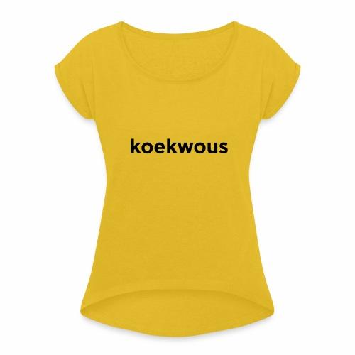 koekwous - Vrouwen T-shirt met opgerolde mouwen
