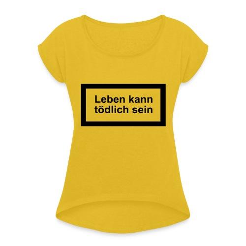 leben_kann_toedlich_sein - Frauen T-Shirt mit gerollten Ärmeln
