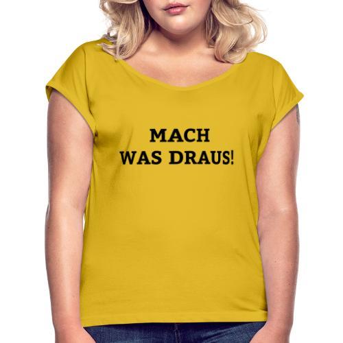 mach was draus - Frauen T-Shirt mit gerollten Ärmeln