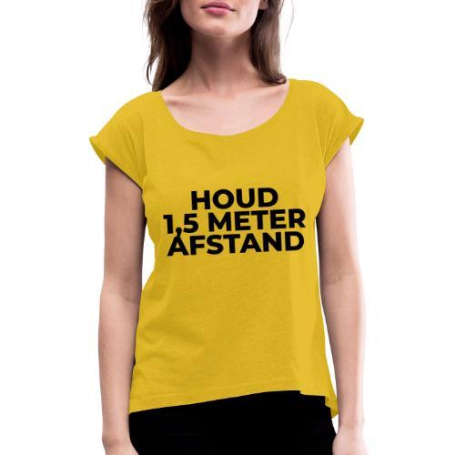 HOUD ANDERHALVE METER AFSTAND - Vrouwen T-shirt met opgerolde mouwen