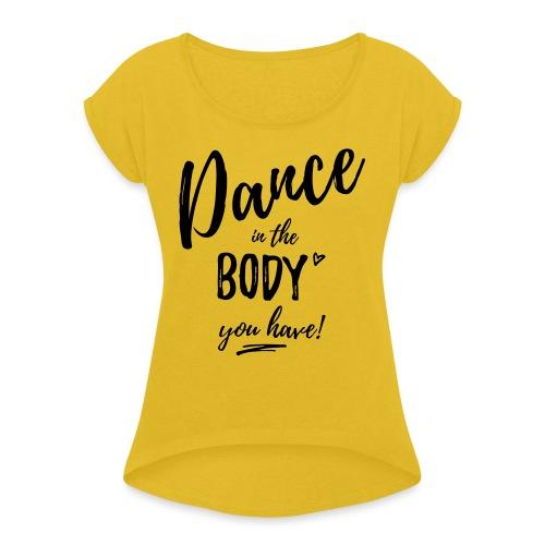 Dance in the Body you have - Frauen T-Shirt mit gerollten Ärmeln