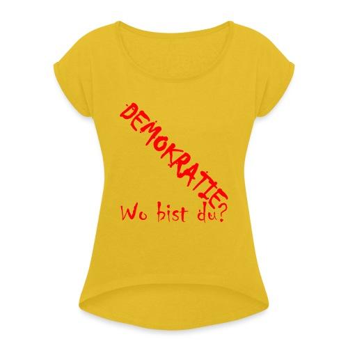 DEMOKRATIE? Wo bist du? - Frauen T-Shirt mit gerollten Ärmeln