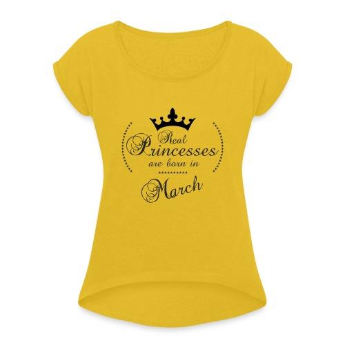 Real Princesses are born in March - Frauen T-Shirt mit gerollten Ärmeln