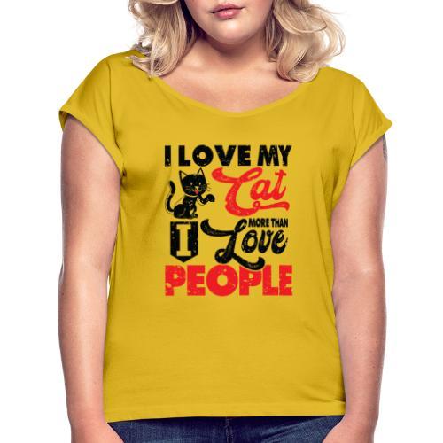 I love my cat more than I love people - Frauen T-Shirt mit gerollten Ärmeln