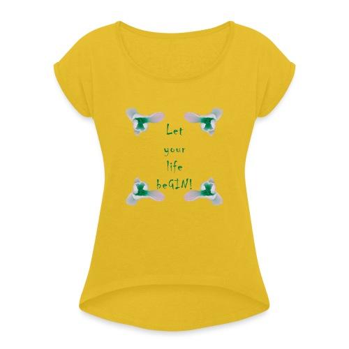 Let your life beGIN! - Frauen T-Shirt mit gerollten Ärmeln