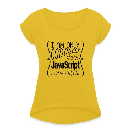I am only coding in JavaScript ironically!!1 - Women's T-Shirt with rolled up sleeves