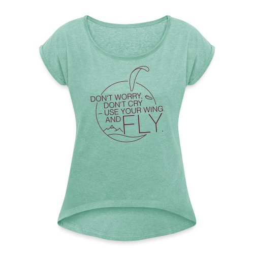 Don't Worry, Don't Cry – Use Your Wing And Fly - Frauen T-Shirt mit gerollten Ärmeln