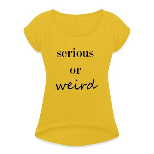 Serious or weird - Frauen T-Shirt mit gerollten Ärmeln