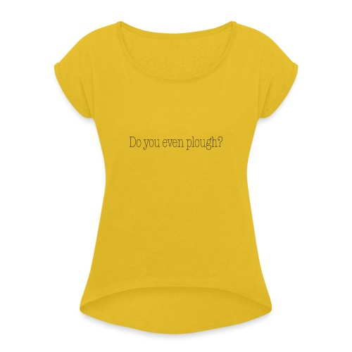 Do You Even Plough? - Women's T-Shirt with rolled up sleeves