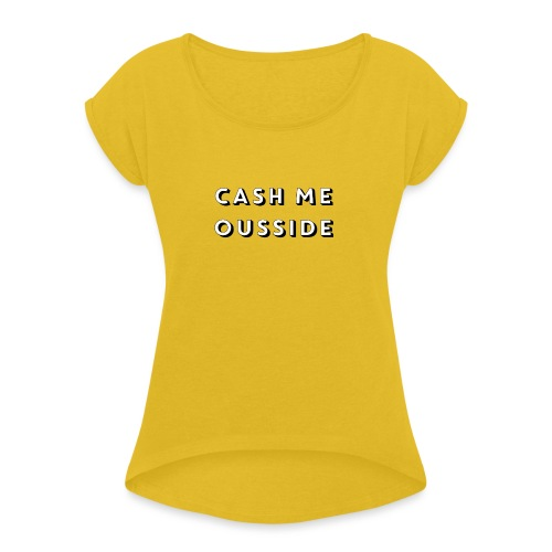 CASH ME OUSSIDE quote - Women's T-Shirt with rolled up sleeves
