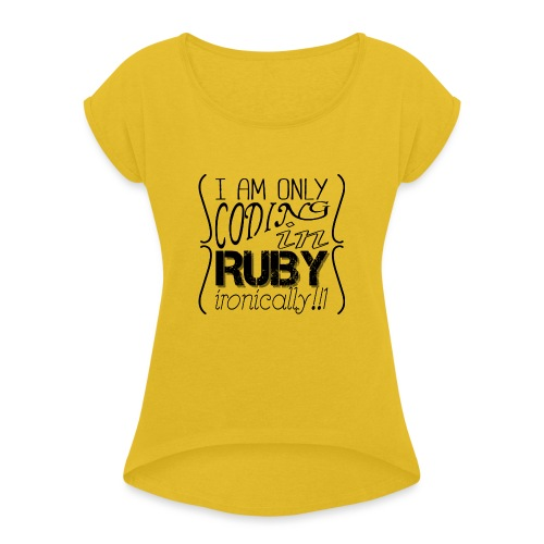 I am only coding in Ruby ironically!!1 - Women's T-Shirt with rolled up sleeves