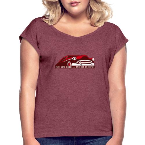 Kustom Car - Fast, Low, Loud ... And Out Of Contro - Frauen T-Shirt mit gerollten Ärmeln