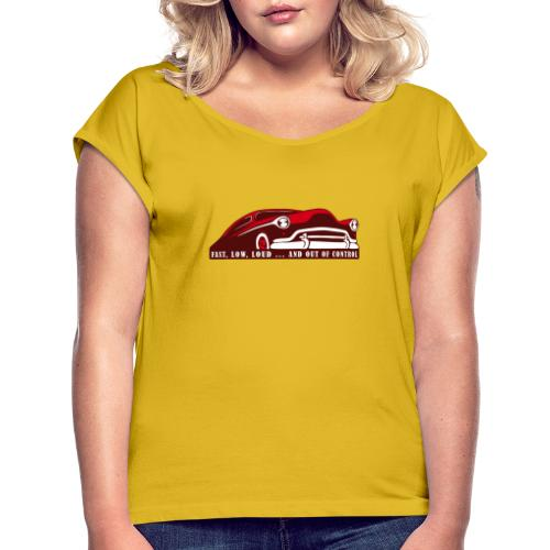 Kustom Car - Fast, Low, Loud ... And Out Of Contro - Frauen T-Shirt mit gerollten Ärmeln