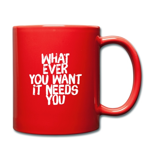 WHATEVER YOU WANT IT NEEDS YOU - Tasse einfarbig