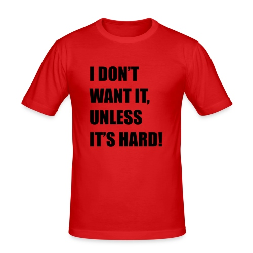 I DONT WANT IT UNLESS ITS HARD! - slim fit T-shirt