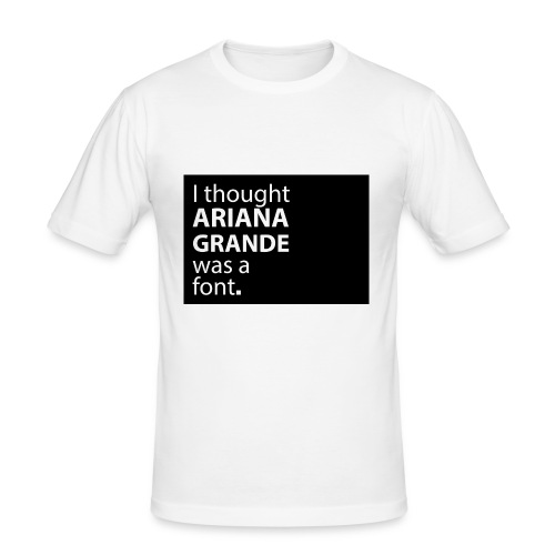 I thought ariana grande was a font - slim fit T-shirt
