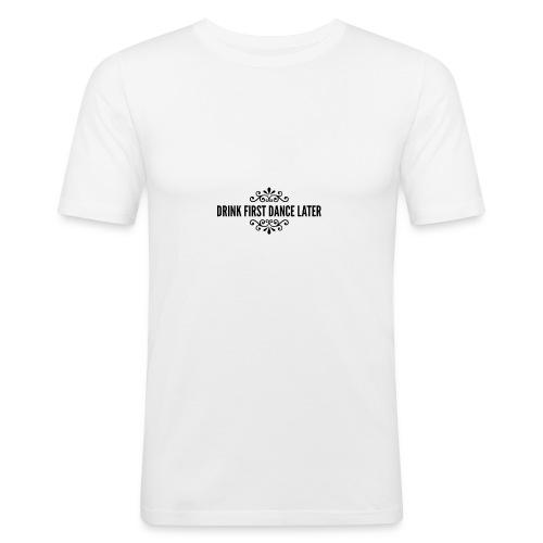 Drink First Dance Later - Männer Slim Fit T-Shirt