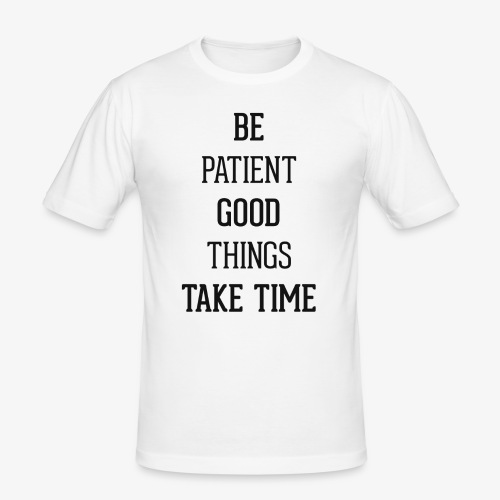 BE PATIENT, GOOD THINGS TAKE TIME - Men's Slim Fit T-Shirt