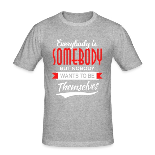 Everybody is somebody but noone wants to be... - Slim Fit T-skjorte for menn