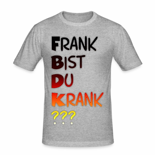 Frank Bist Du Krank - Männer Slim Fit T-Shirt
